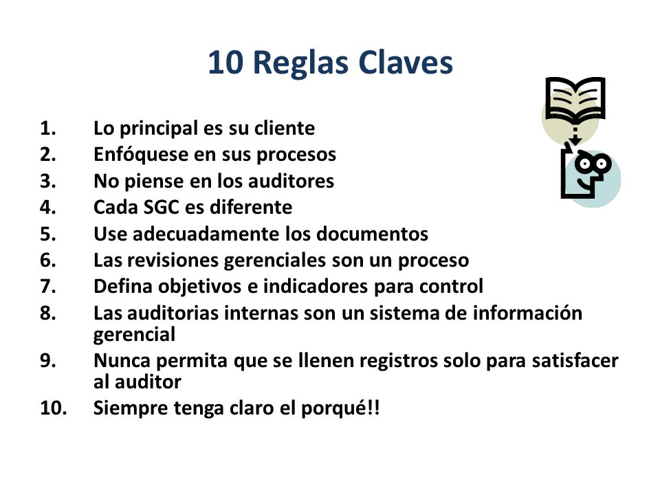 10 Reglas Claves 1.Lo principal es su cliente 2.Enfóquese en sus procesos 3.No piense en los auditores 4.Cada SGC es diferente 5.Use adecuadamente los