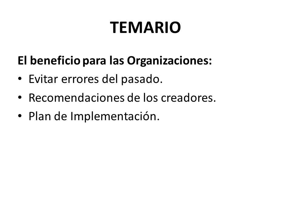 TEMARIO El beneficio para las Organizaciones: Evitar errores del pasado. Recomendaciones de los creadores. Plan de Implementación.