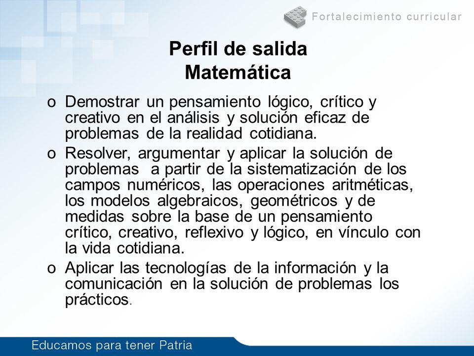 Perfil de salida Matemática oDemostrar un pensamiento lógico, crítico y creativo en el análisis y solución eficaz de problemas de la realidad cotidian