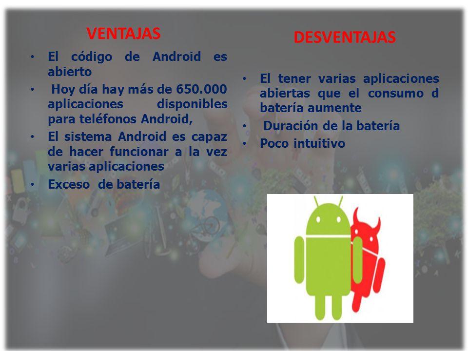 VENTAJAS El código de Android es abierto Hoy día hay más de 650.000 aplicaciones disponibles para teléfonos Android, El sistema Android es capaz de ha