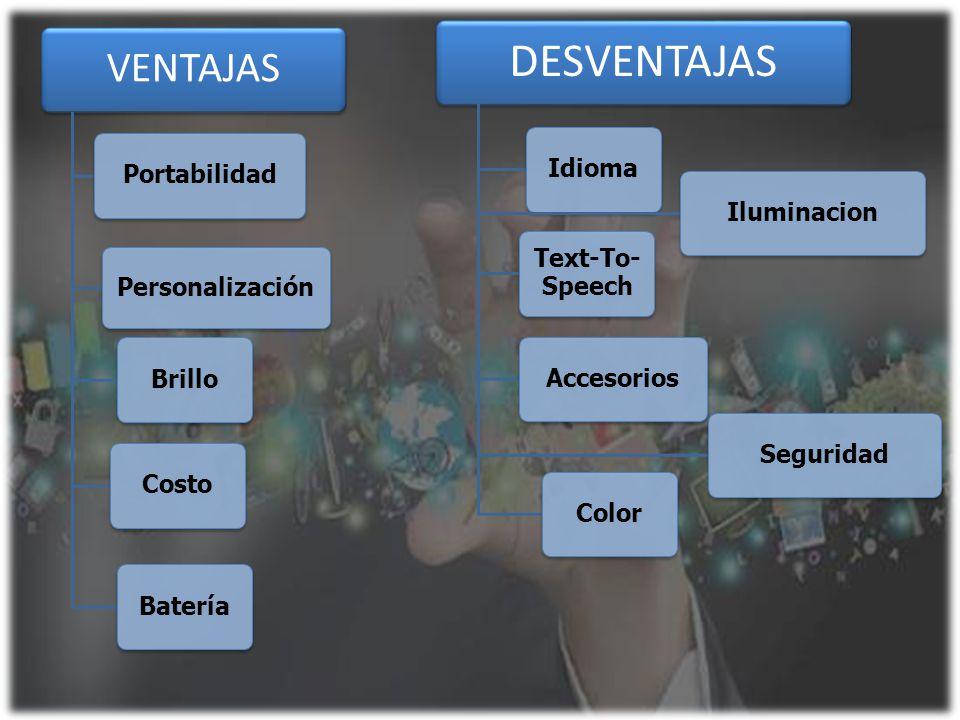 VENTAJAS PortabilidadCosto Personalización BrilloBatería DESVENTAJAS Idioma Text-To- Speech AccesoriosSeguridadIluminacionColor