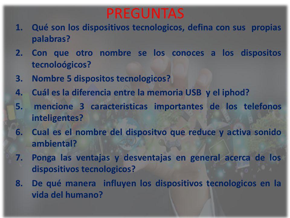 PREGUNTAS 1.Qué son los dispositivos tecnologicos, defina con sus propias palabras? 2.Con que otro nombre se los conoces a los dispositos tecnoloógico