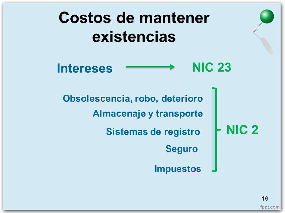 Costos de mantener existencias 19 Intereses NIC 23 Obsolescencia, robo, deterioro Almacenaje y transporte Seguro Impuestos Sistemas de registro NIC 2
