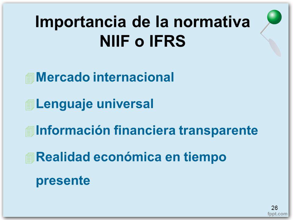 Importancia de la normativa NIIF o IFRS 26 4 Mercado internacional 4 Lenguaje universal 4 Información financiera transparente 4 Realidad económica en