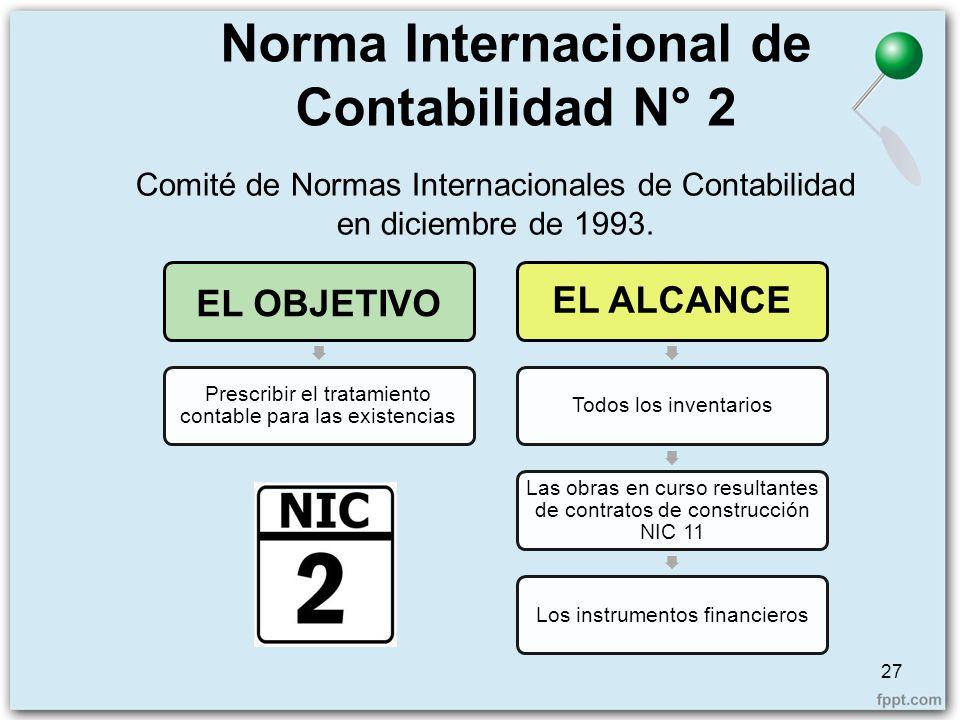 Norma Internacional de Contabilidad N° 2 27 Comité de Normas Internacionales de Contabilidad en diciembre de 1993. EL OBJETIVO Prescribir el tratamien