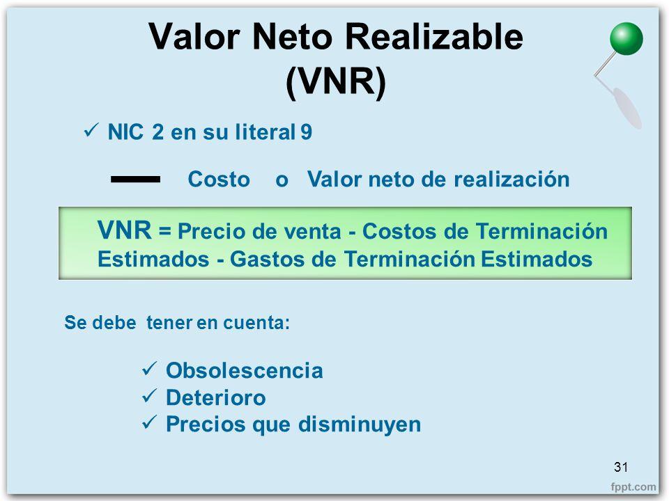 Valor Neto Realizable (VNR) 31 NIC 2 en su literal 9 Costo o Valor neto de realización Se debe tener en cuenta: VNR = Precio de venta - Costos de Term