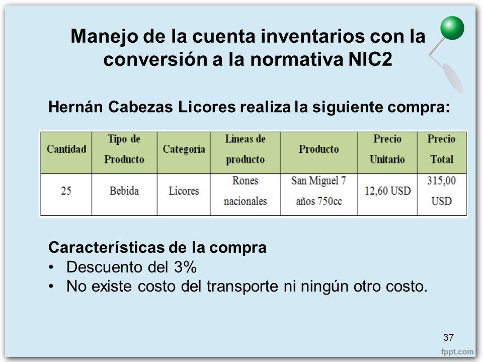 Manejo de la cuenta inventarios con la conversión a la normativa NIC2 37 Hernán Cabezas Licores realiza la siguiente compra: Características de la com