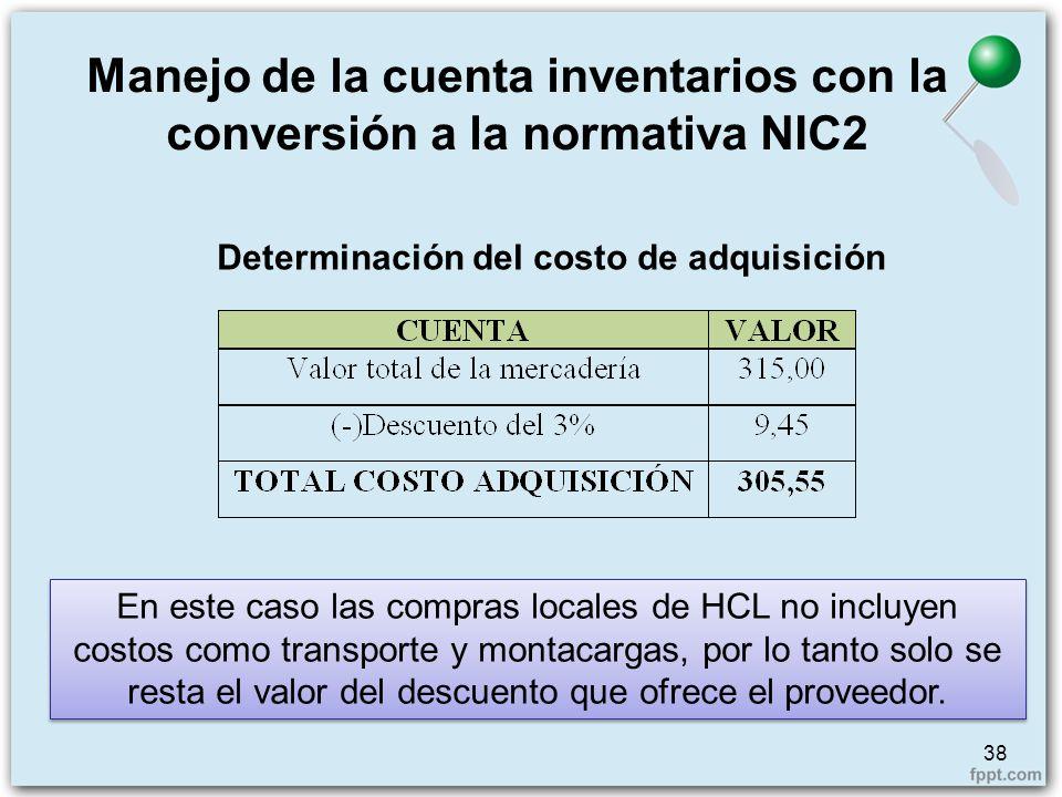 Determinación del costo de adquisición Manejo de la cuenta inventarios con la conversión a la normativa NIC2 38 En este caso las compras locales de HC