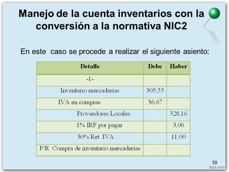 39 Manejo de la cuenta inventarios con la conversión a la normativa NIC2 En este caso se procede a realizar el siguiente asiento: