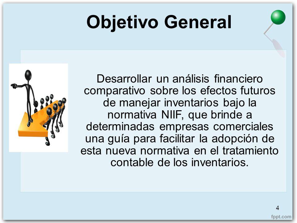 Objetivo General 4 Desarrollar un análisis financiero comparativo sobre los efectos futuros de manejar inventarios bajo la normativa NIIF, que brinde