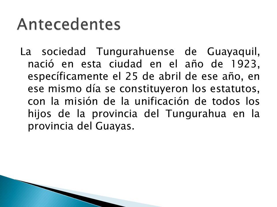 La sociedad Tungurahuense de Guayaquil, nació en esta ciudad en el año de 1923, específicamente el 25 de abril de ese año, en ese mismo día se constituyeron los estatutos, con la misión de la unificación de todos los hijos de la provincia del Tungurahua en la provincia del Guayas.
