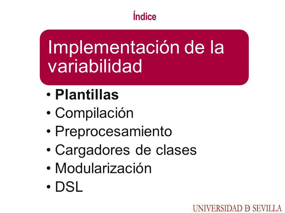 Índice Implementación de la variabilidad Plantillas Compilación Preprocesamiento Cargadores de clases Modularización DSL
