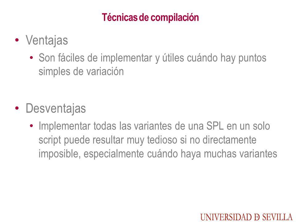 Técnicas de compilación Ventajas Son fáciles de implementar y útiles cuándo hay puntos simples de variación Desventajas Implementar todas las variantes de una SPL en un solo script puede resultar muy tedioso si no directamente imposible, especialmente cuándo haya muchas variantes