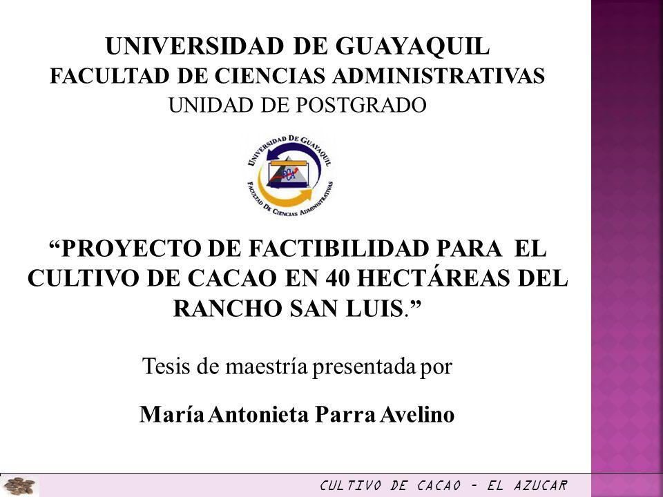 UNIVERSIDAD DE GUAYAQUIL FACULTAD DE CIENCIAS ADMINISTRATIVAS UNIDAD DE POSTGRADO PROYECTO DE FACTIBILIDAD PARA EL CULTIVO DE CACAO EN 40 HECTÁREAS DE