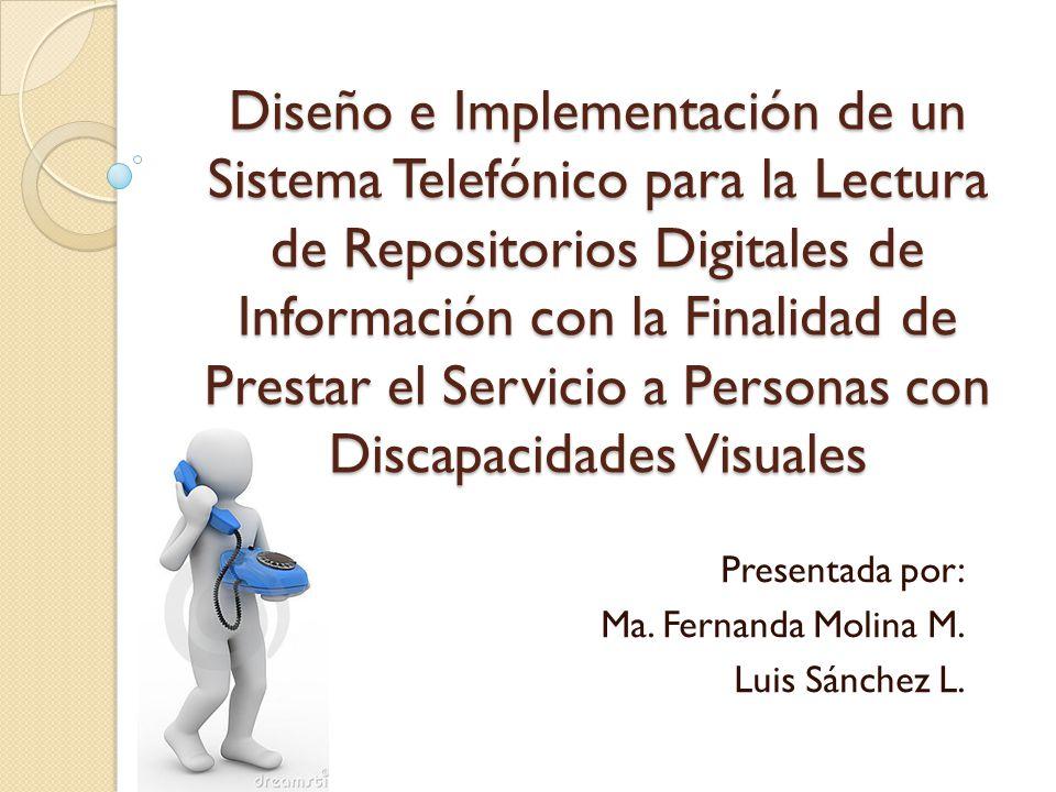 Diseño e Implementación de un Sistema Telefónico para la Lectura de Repositorios Digitales de Información con la Finalidad de Prestar el Servicio a Personas con Discapacidades Visuales Presentada por: Ma.