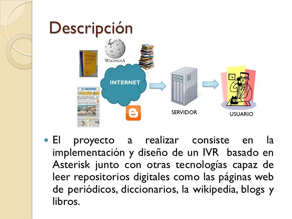 Descripción El proyecto a realizar consiste en la implementación y diseño de un IVR basado en Asterisk junto con otras tecnologías capaz de leer repositorios digitales como las páginas web de periódicos, diccionarios, la wikipedia, blogs y libros.