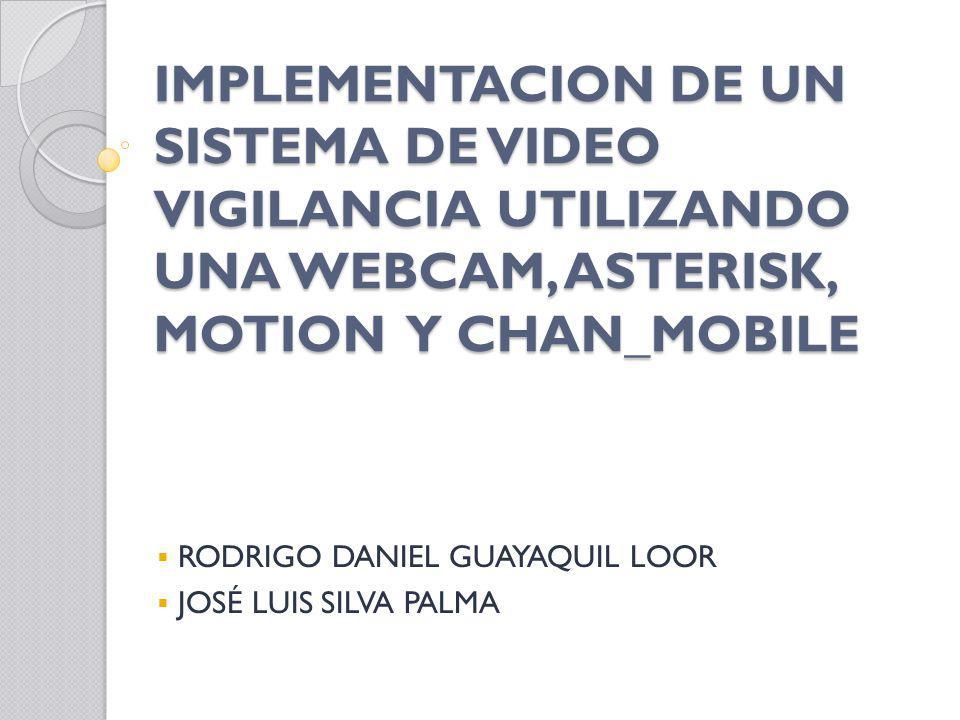 IMPLEMENTACION DE UN SISTEMA DE VIDEO VIGILANCIA UTILIZANDO UNA WEBCAM, ASTERISK, MOTION Y CHAN_MOBILE RODRIGO DANIEL GUAYAQUIL LOOR JOSÉ LUIS SILVA P