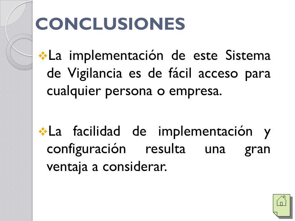 CONCLUSIONES La implementación de este Sistema de Vigilancia es de fácil acceso para cualquier persona o empresa. La facilidad de implementación y con