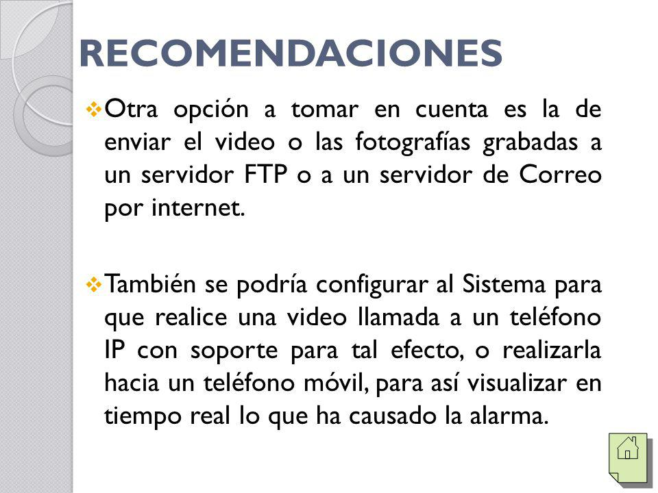 RECOMENDACIONES Otra opción a tomar en cuenta es la de enviar el video o las fotografías grabadas a un servidor FTP o a un servidor de Correo por internet.
