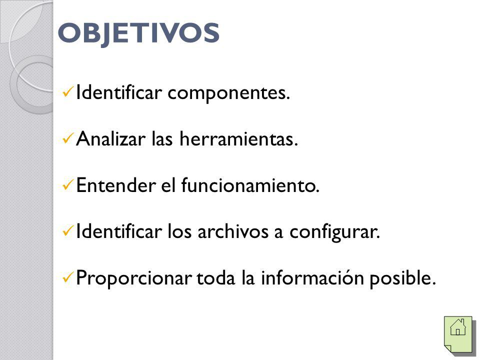 OBJETIVOS Identificar componentes. Analizar las herramientas. Entender el funcionamiento. Identificar los archivos a configurar. Proporcionar toda la