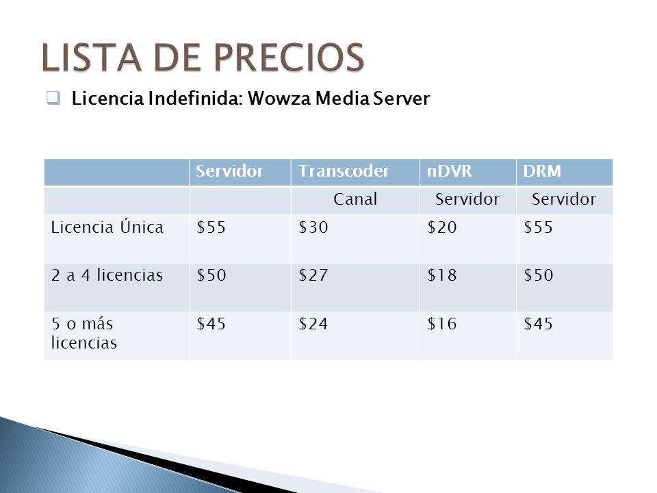 ServidorTranscodernDVRDRM CanalServidor Licencia Única$55$30$20$55 2 a 4 licencias$50$27$18$50 5 o más licencias $45$24$16$45 Licencia Indefinida: Wowza Media Server