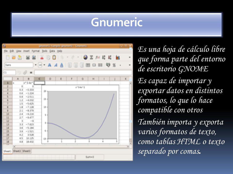Gnumeric Es una hoja de cálculo libre que forma parte del entorno de escritorio GNOME Es capaz de importar y exportar datos en distintos formatos, lo