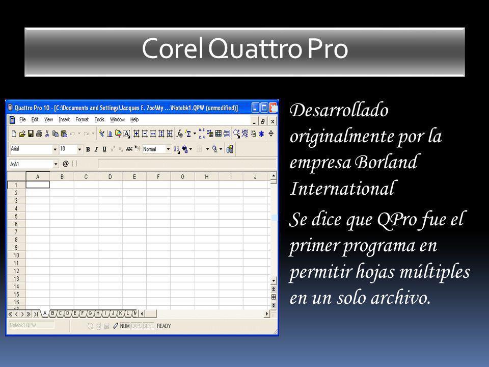 Corel Quattro Pro Desarrollado originalmente por la empresa Borland International Se dice que QPro fue el primer programa en permitir hojas múltiples
