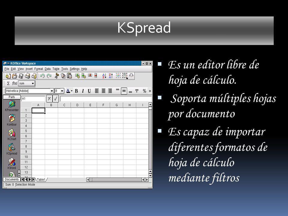 KSpread Es un editor libre de hoja de cálculo. Soporta múltiples hojas por documento Es capaz de importar diferentes formatos de hoja de cálculo media
