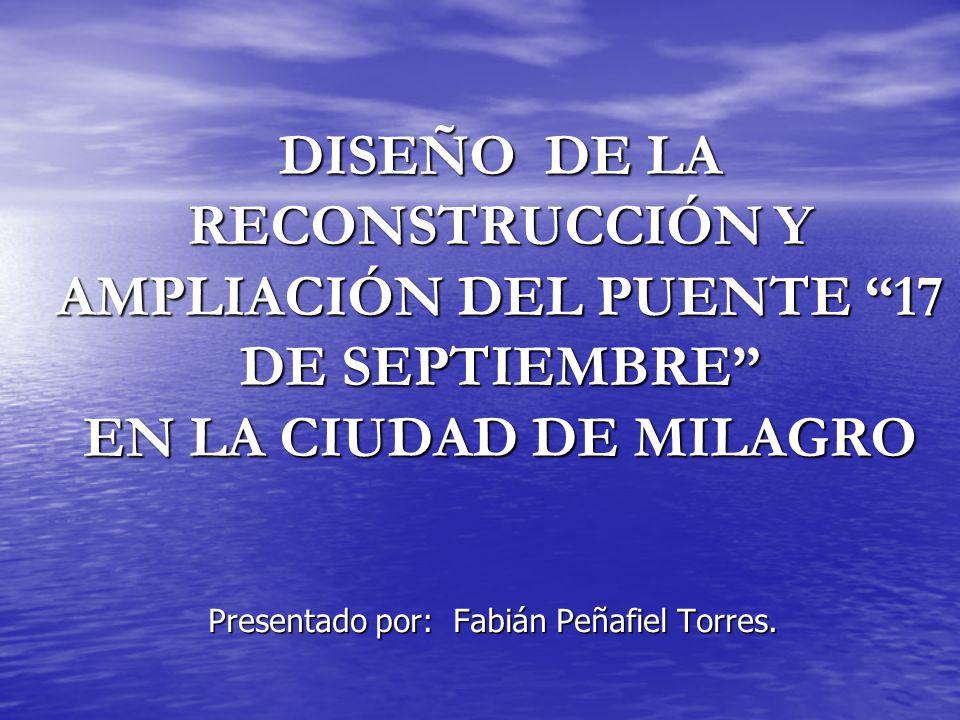 DISEÑO DE LA RECONSTRUCCIÓN Y AMPLIACIÓN DEL PUENTE 17 DE SEPTIEMBRE EN LA CIUDAD DE MILAGRO Presentado por: Fabián Peñafiel Torres.