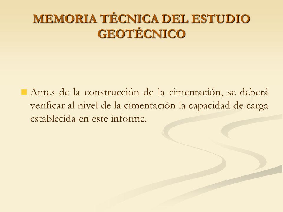 MEMORIA TÉCNICA DEL ESTUDIO GEOTÉCNICO Debido a las características de permeabilidad de los suelos del depósito, se deberán tomar las precauciones necesarias para la evacuación de las aguas que inunden la zona de construcción de la cimentación.