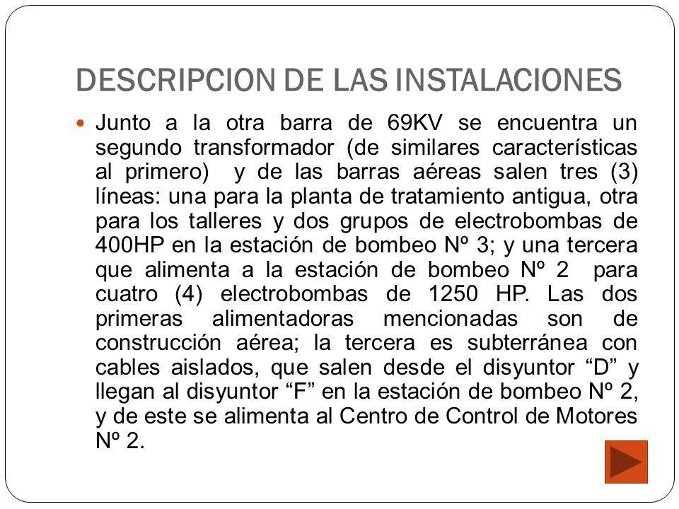 DESCRIPCION DE LAS INSTALACIONES Junto a la otra barra de 69KV se encuentra un segundo transformador (de similares características al primero) y de las barras aéreas salen tres (3) líneas: una para la planta de tratamiento antigua, otra para los talleres y dos grupos de electrobombas de 400HP en la estación de bombeo Nº 3; y una tercera que alimenta a la estación de bombeo Nº 2 para cuatro (4) electrobombas de 1250 HP.