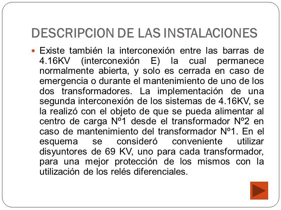 DESCRIPCION DE LAS INSTALACIONES Existe también la interconexión entre las barras de 4.16KV (interconexión E) la cual permanece normalmente abierta, y solo es cerrada en caso de emergencia o durante el mantenimiento de uno de los dos transformadores.