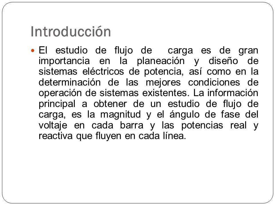 Introducción El estudio de flujo de carga es de gran importancia en la planeación y diseño de sistemas eléctricos de potencia, así como en la determinación de las mejores condiciones de operación de sistemas existentes.