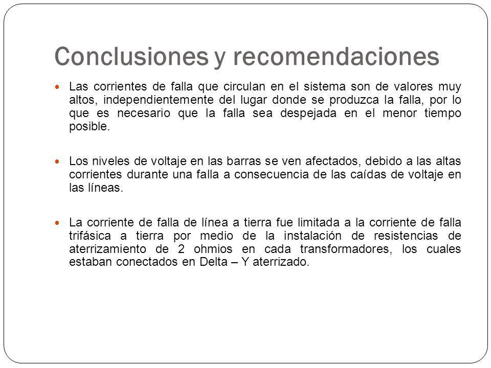 Conclusiones y recomendaciones Las corrientes de falla que circulan en el sistema son de valores muy altos, independientemente del lugar donde se produzca la falla, por lo que es necesario que la falla sea despejada en el menor tiempo posible.