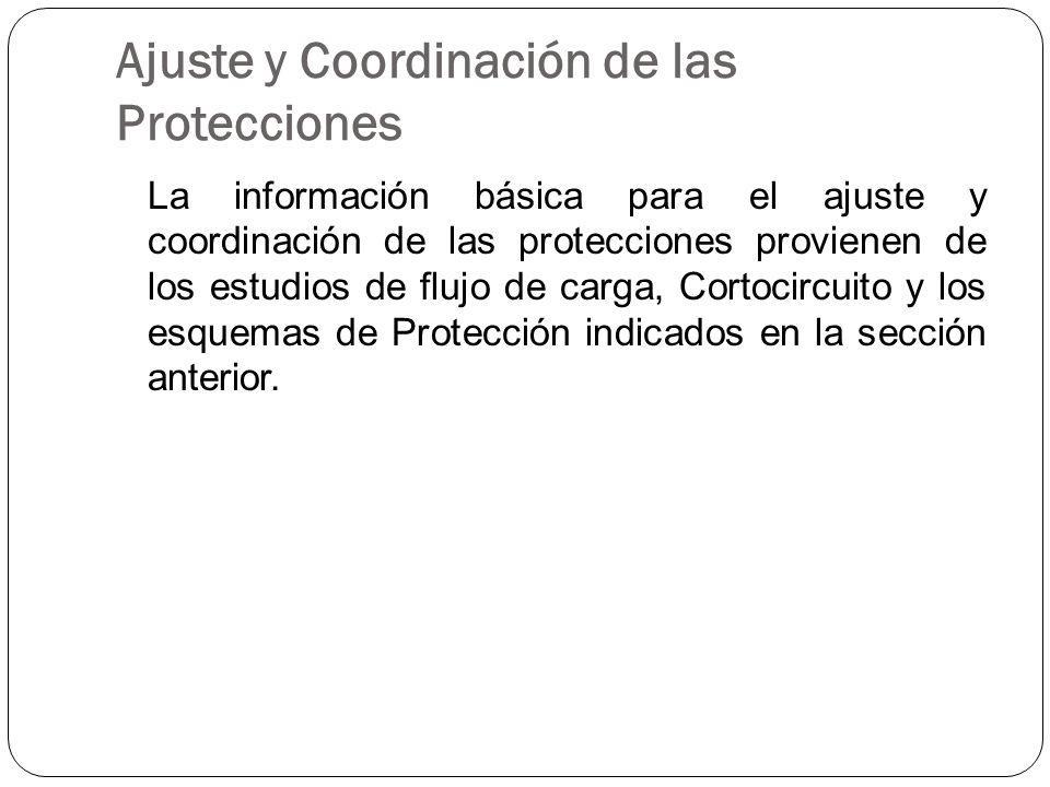 Ajuste y Coordinación de las Protecciones La información básica para el ajuste y coordinación de las protecciones provienen de los estudios de flujo de carga, Cortocircuito y los esquemas de Protección indicados en la sección anterior.