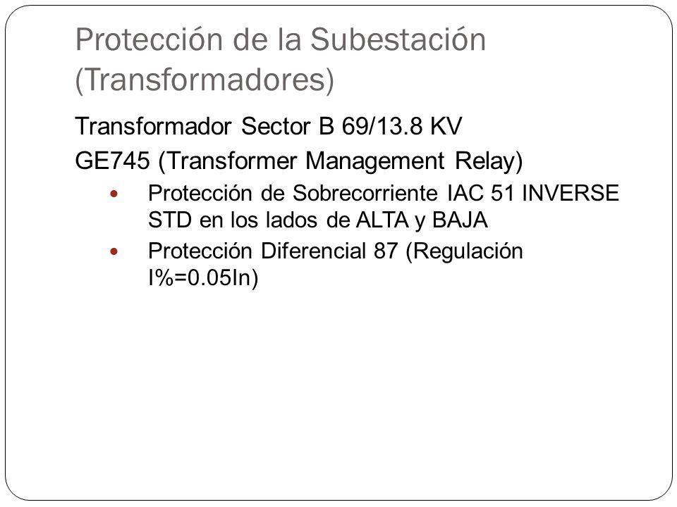 Protección de la Subestación (Transformadores) Transformador Sector B 69/13.8 KV GE745 (Transformer Management Relay) Protección de Sobrecorriente IAC 51 INVERSE STD en los lados de ALTA y BAJA Protección Diferencial 87 (Regulación I%=0.05In)