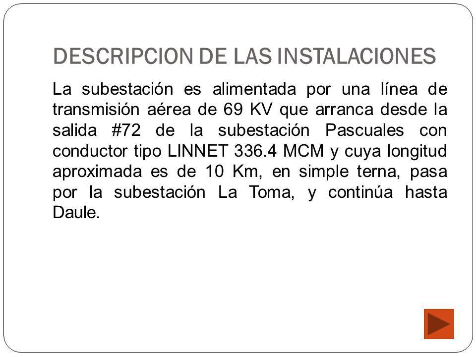 DESCRIPCION DE LAS INSTALACIONES La subestación es alimentada por una línea de transmisión aérea de 69 KV que arranca desde la salida #72 de la subest