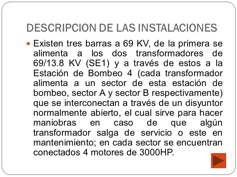 DESCRIPCION DE LAS INSTALACIONES Existen tres barras a 69 KV, de la primera se alimenta a los dos transformadores de 69/13.8 KV (SE1) y a través de estos a la Estación de Bombeo 4 (cada transformador alimenta a un sector de esta estación de bombeo, sector A y sector B respectivamente) que se interconectan a través de un disyuntor normalmente abierto, el cual sirve para hacer maniobras en caso de que algún transformador salga de servicio o este en mantenimiento; en cada sector se encuentran conectados 4 motores de 3000HP.