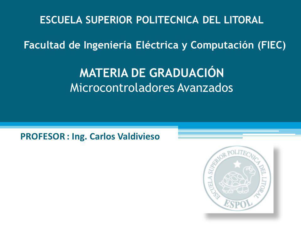 ESCUELA SUPERIOR POLITECNICA DEL LITORAL Facultad de Ingeniería Eléctrica y Computación (FIEC) MATERIA DE GRADUACIÓN Microcontroladores Avanzados PROFESOR : Ing.