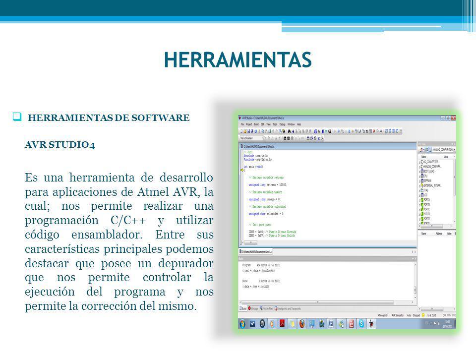 HERRAMIENTAS HERRAMIENTAS DE SOFTWARE AVR STUDIO4 Es una herramienta de desarrollo para aplicaciones de Atmel AVR, la cual; nos permite realizar una programación C/C++ y utilizar código ensamblador.