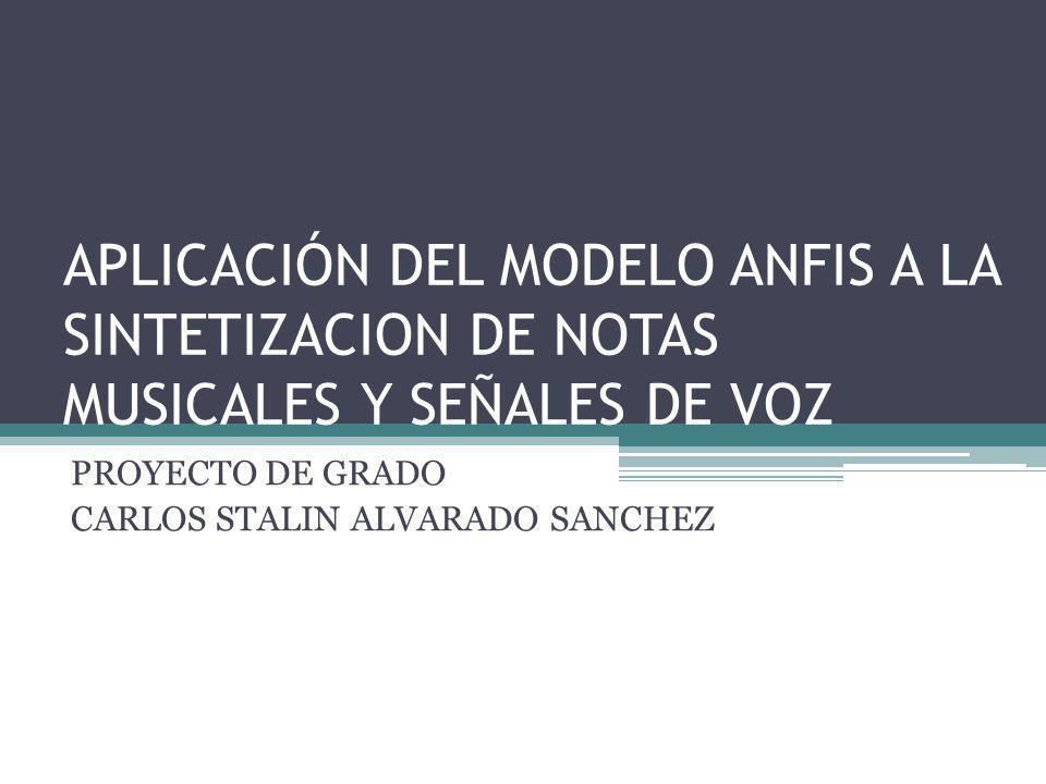 APLICACIÓN DEL MODELO ANFIS A LA SINTETIZACION DE NOTAS MUSICALES Y SEÑALES DE VOZ PROYECTO DE GRADO CARLOS STALIN ALVARADO SANCHEZ