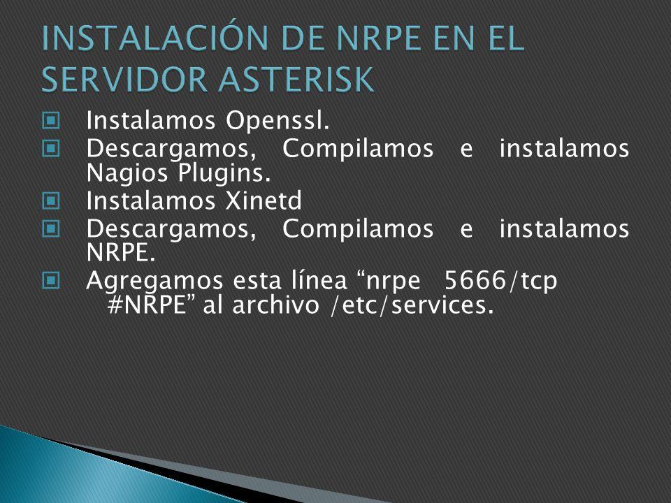 Instalamos Openssl. Descargamos, Compilamos e instalamos Nagios Plugins. Instalamos Xinetd Descargamos, Compilamos e instalamos NRPE. Agregamos esta l