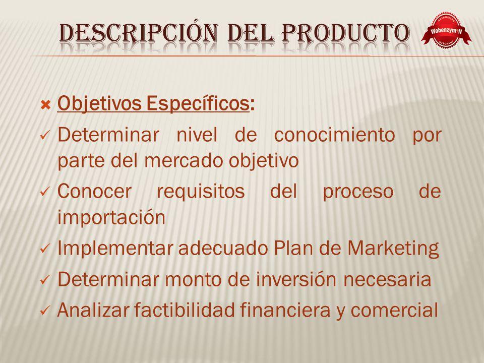 Objetivos Específicos: Determinar nivel de conocimiento por parte del mercado objetivo Conocer requisitos del proceso de importación Implementar adecuado Plan de Marketing Determinar monto de inversión necesaria Analizar factibilidad financiera y comercial