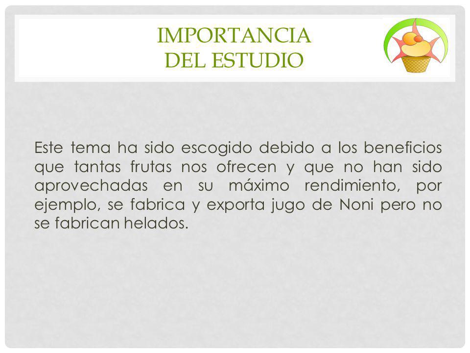 IMPORTANCIA DEL ESTUDIO Este tema ha sido escogido debido a los beneficios que tantas frutas nos ofrecen y que no han sido aprovechadas en su máximo r