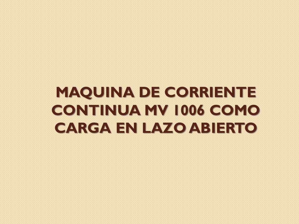 MAQUINA DE CORRIENTE CONTINUA MV 1006 COMO CARGA EN LAZO ABIERTO