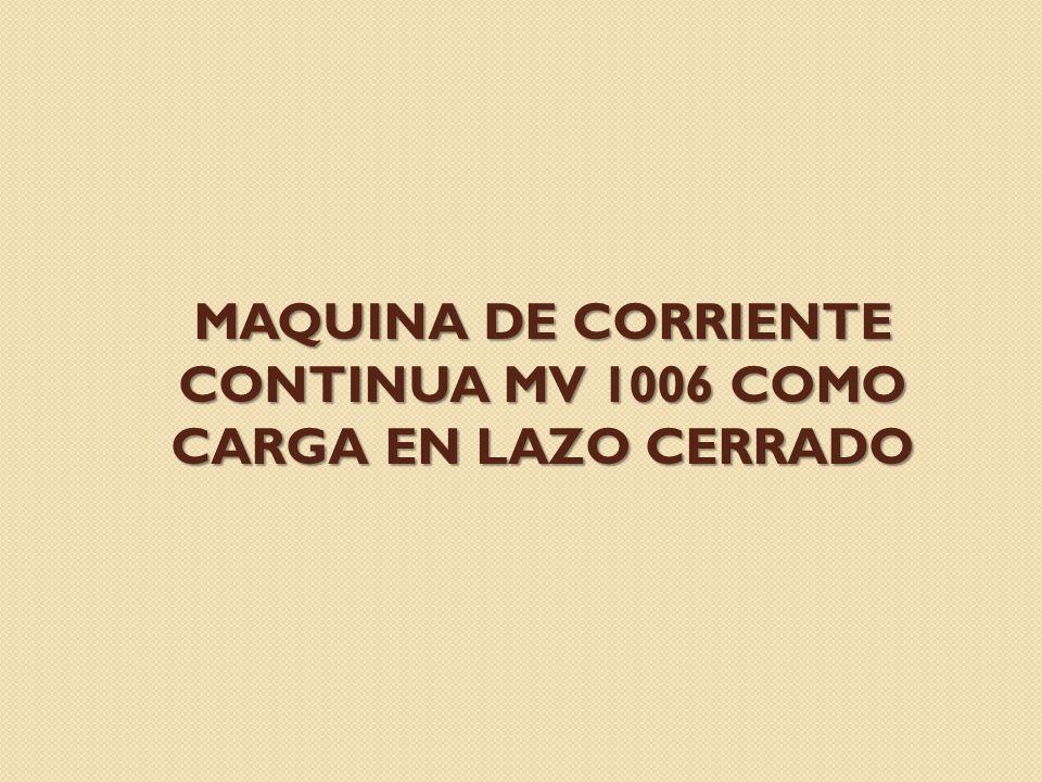MAQUINA DE CORRIENTE CONTINUA MV 1006 COMO CARGA EN LAZO CERRADO