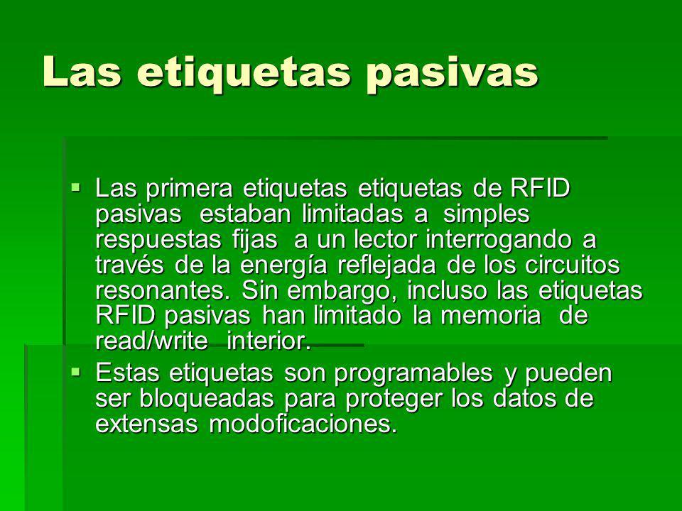 Las etiquetas pasivas Las primera etiquetas etiquetas de RFID pasivas estaban limitadas a simples respuestas fijas a un lector interrogando a través de la energía reflejada de los circuitos resonantes.