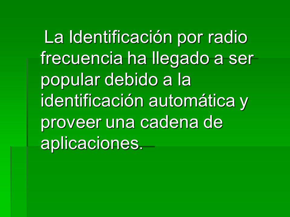 La Identificación por radio frecuencia ha llegado a ser popular debido a la identificación automática y proveer una cadena de aplicaciones.