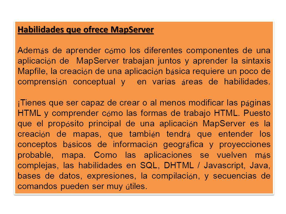 Habilidades que ofrece MapServer Adem á s de aprender c ó mo los diferentes componentes de una aplicaci ó n de MapServer trabajan juntos y aprender la