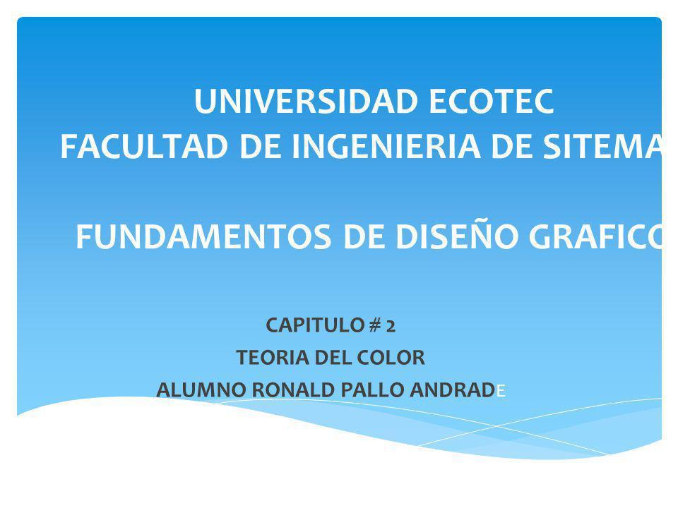 UNIVERSIDAD ECOTEC FACULTAD DE INGENIERIA DE SITEMAS FUNDAMENTOS DE DISEÑO GRAFICO CAPITULO # 2 TEORIA DEL COLOR ALUMNO RONALD PALLO ANDRAD E